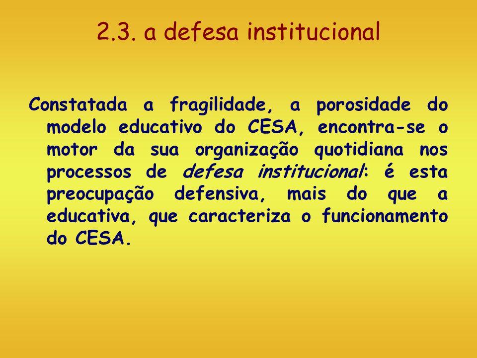 2.3. a defesa institucional Constatada a fragilidade, a porosidade do modelo educativo do CESA, encontra-se o motor da sua organização quotidiana nos