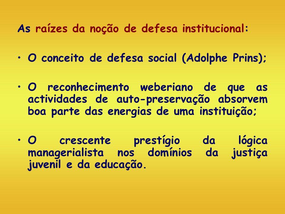 As raízes da noção de defesa institucional: O conceito de defesa social (Adolphe Prins); O reconhecimento weberiano de que as actividades de auto-pres