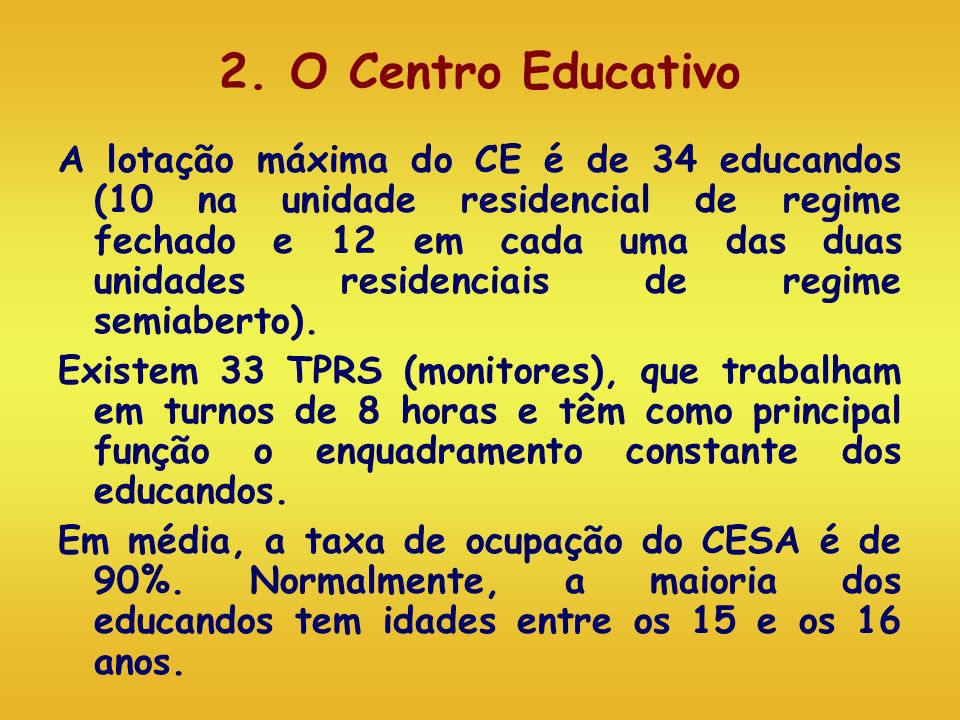 2. O Centro Educativo A lotação máxima do CE é de 34 educandos (10 na unidade residencial de regime fechado e 12 em cada uma das duas unidades residen