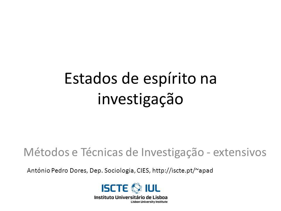 Estados de espírito na investigação Métodos e Técnicas de Investigação - extensivos António Pedro Dores, Dep. Sociologia, CIES, http://iscte.pt/~apad