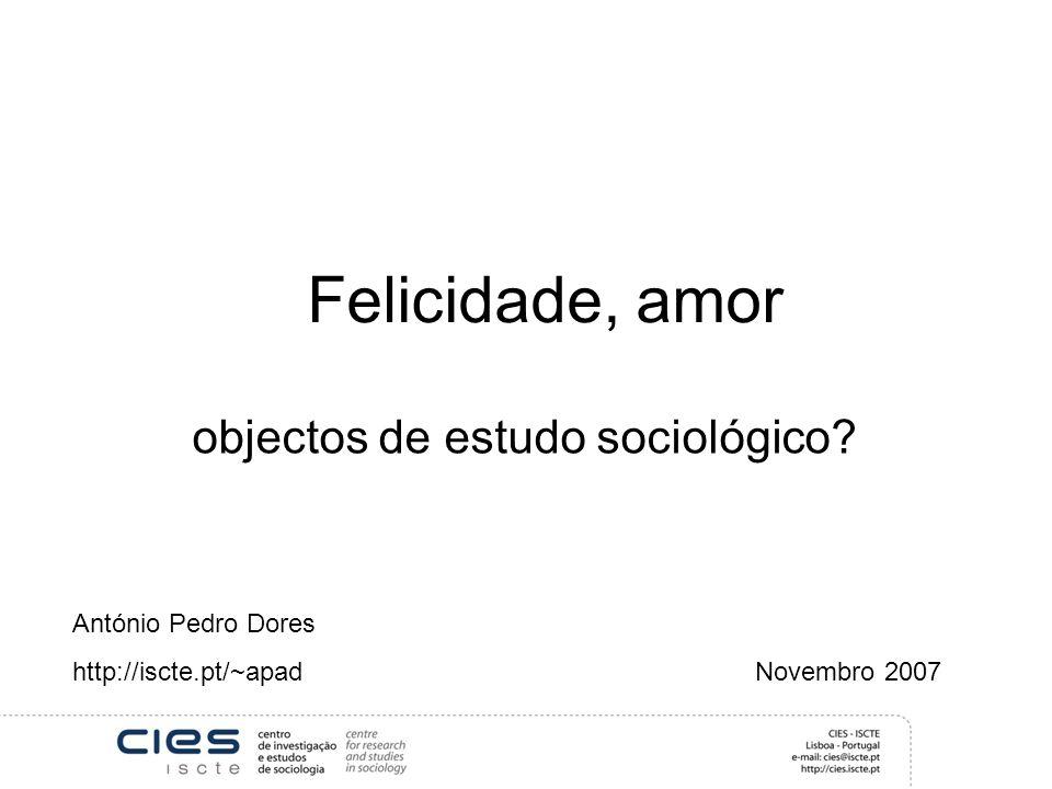 Felicidade, amor António Pedro Dores http://iscte.pt/~apad Novembro 2007 objectos de estudo sociológico?