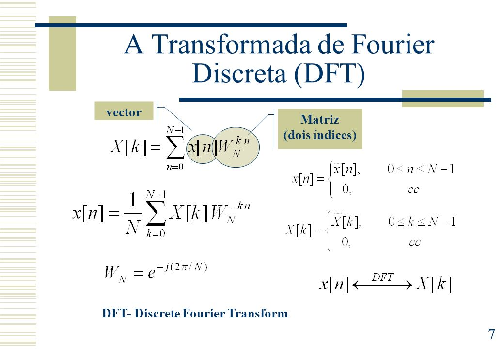 7 A Transformada de Fourier Discreta (DFT) DFT- Discrete Fourier Transform Matriz (dois índices) vector