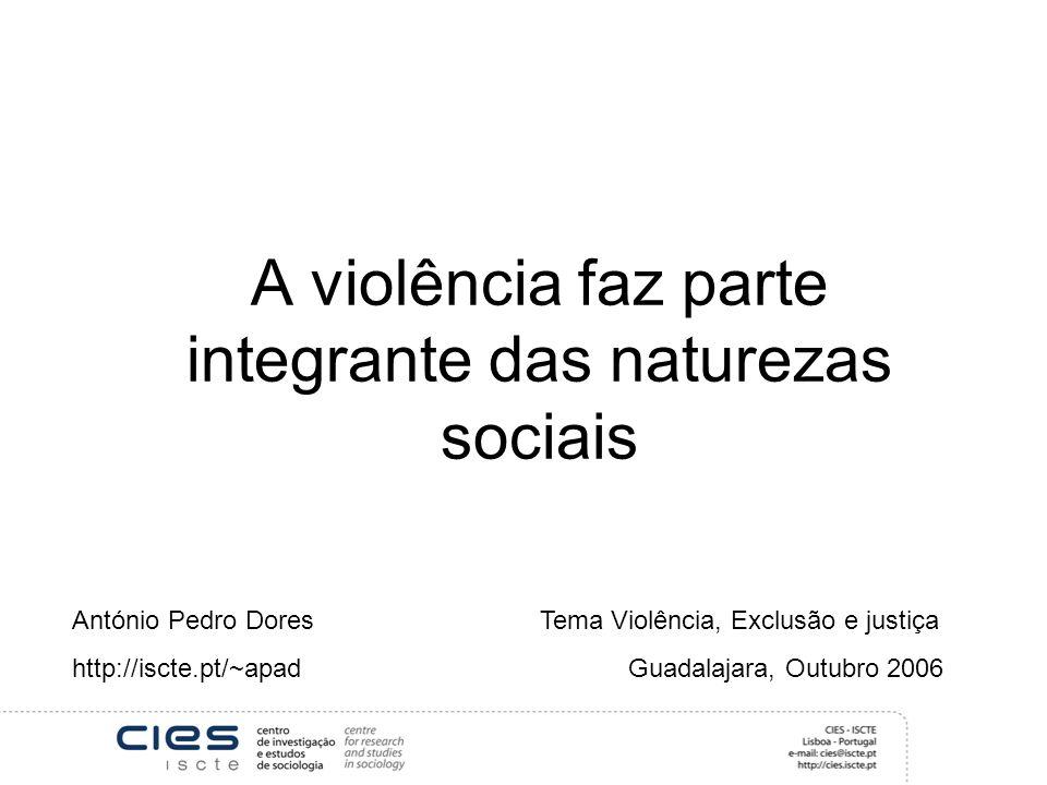 A violência faz parte integrante das naturezas sociais António Pedro Dores Tema Violência, Exclusão e justiça http://iscte.pt/~apad Guadalajara, Outubro 2006
