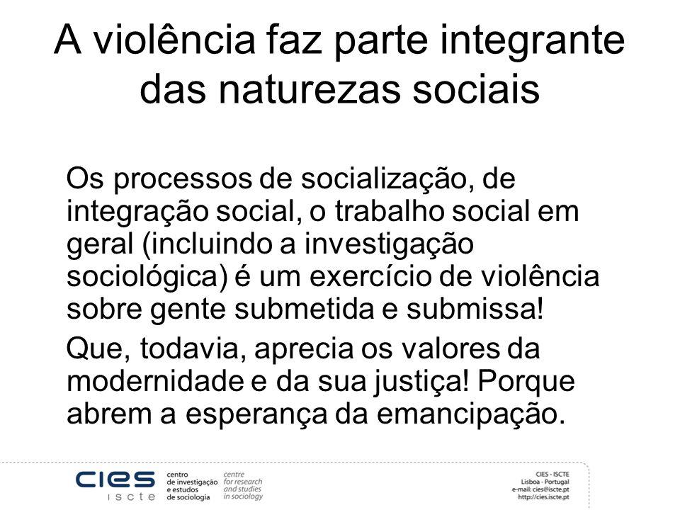 A violência faz parte integrante das naturezas sociais Os processos de socialização, de integração social, o trabalho social em geral (incluindo a investigação sociológica) é um exercício de violência sobre gente submetida e submissa.