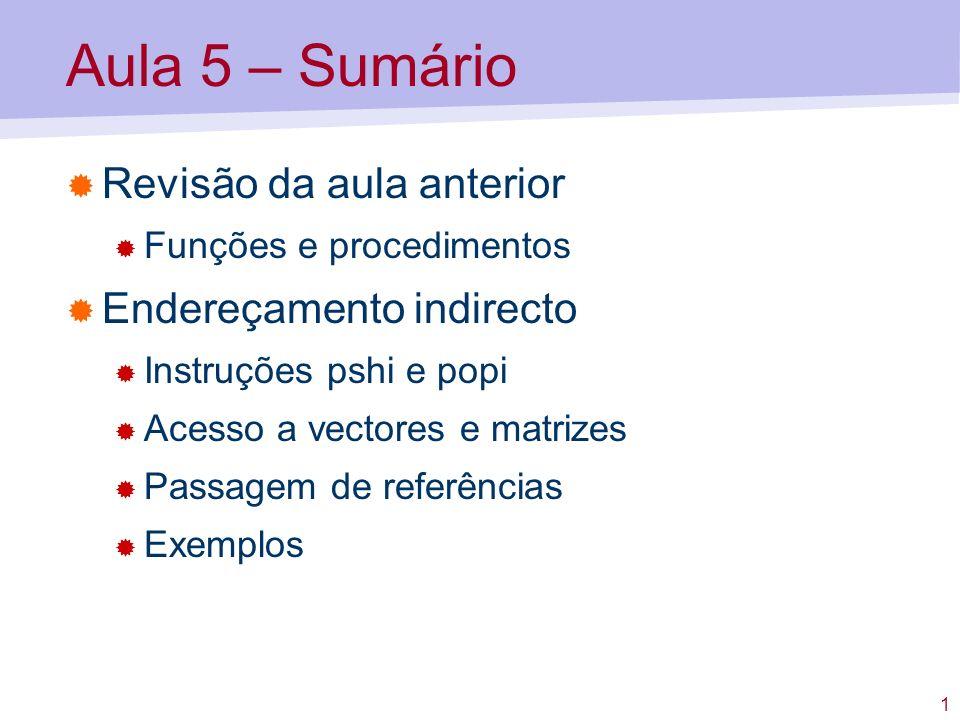 1 Aula 5 – Sumário Revisão da aula anterior Funções e procedimentos Endereçamento indirecto Instruções pshi e popi Acesso a vectores e matrizes Passagem de referências Exemplos