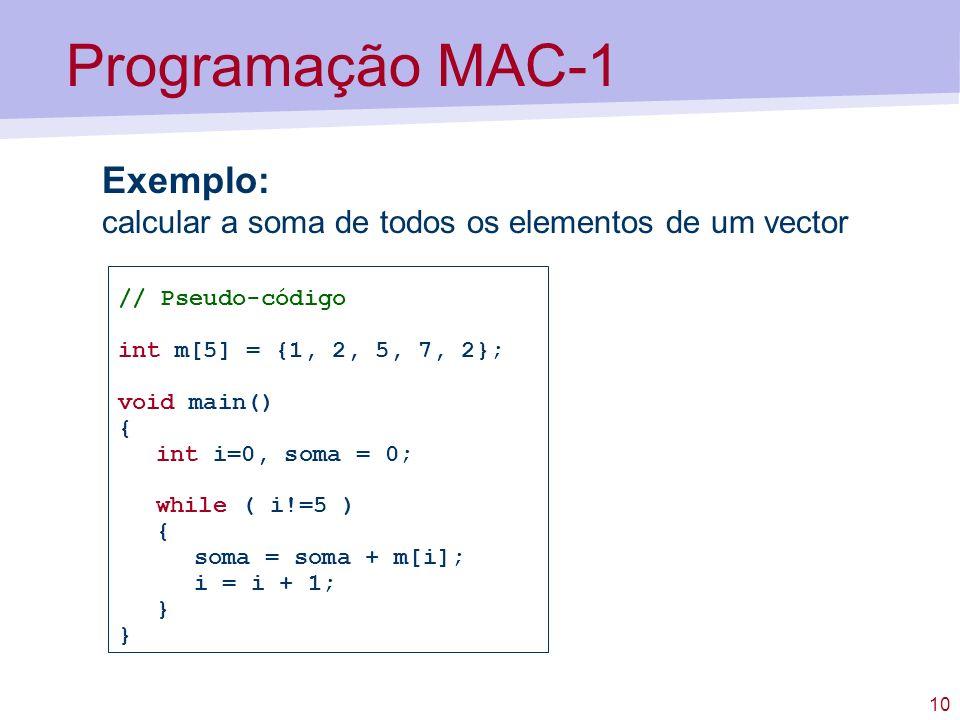 10 Programação MAC-1 Exemplo: calcular a soma de todos os elementos de um vector // Pseudo-código int m[5] = {1, 2, 5, 7, 2}; void main() { int i=0, soma = 0; while ( i!=5 ) { soma = soma + m[i]; i = i + 1; }