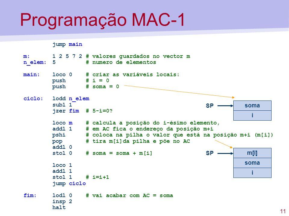 11 jump main m:1 2 5 7 2 # valores guardados no vector m n_elem:5 # numero de elementos main: loco 0 # criar as variáveis locais: push # i = 0 push # soma = 0 ciclo:lodd n_elem subl 1 jzer fim # 5-i=0.