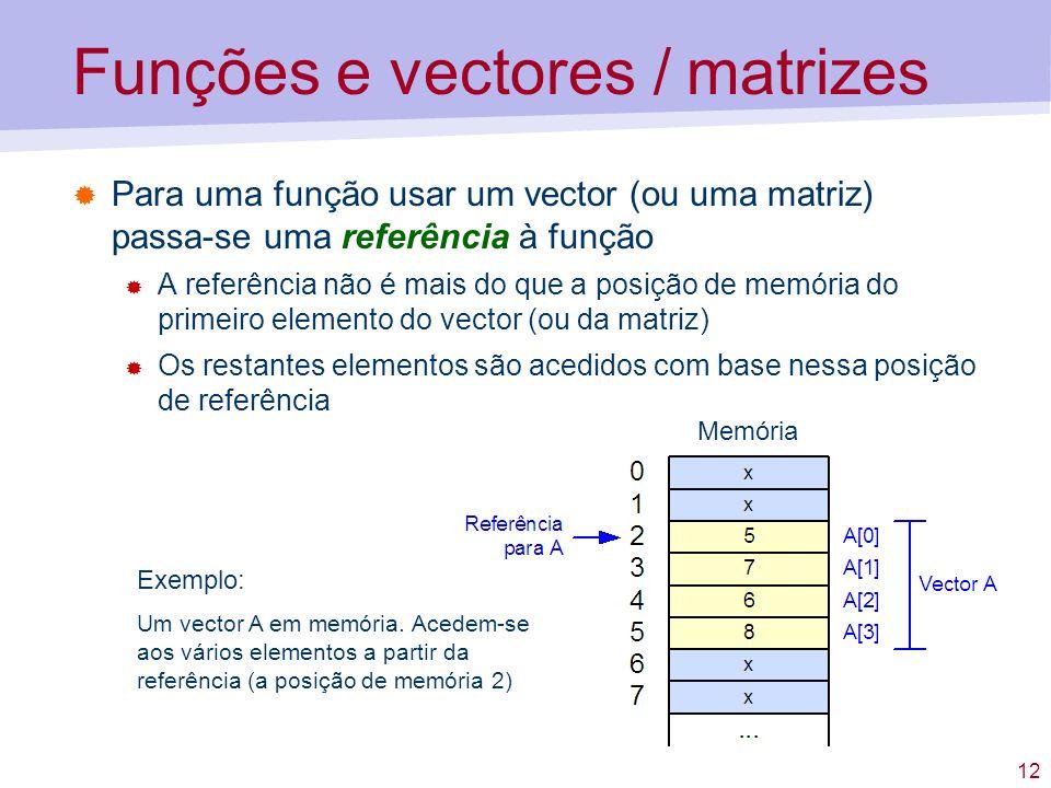 12 Funções e vectores / matrizes Para uma função usar um vector (ou uma matriz) passa-se uma referência à função A referência não é mais do que a posição de memória do primeiro elemento do vector (ou da matriz) Os restantes elementos são acedidos com base nessa posição de referência Exemplo: Um vector A em memória.