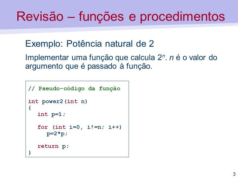 3 Exemplo: Potência natural de 2 Implementar uma função que calcula 2 n. n é o valor do argumento que é passado à função. // Pseudo-código da função i