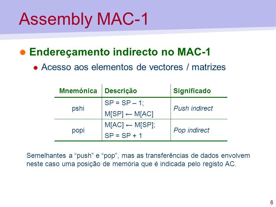 6 Assembly MAC-1 Endereçamento indirecto no MAC-1 Acesso aos elementos de vectores / matrizes MnemónicaDescriçãoSignificado pshi SP = SP – 1; M[SP] M[AC] Push indirect popi M[AC] M[SP]; SP = SP + 1 Pop indirect Semelhantes a push e pop, mas as transferências de dados envolvem neste caso uma posição de memória que é indicada pelo registo AC.