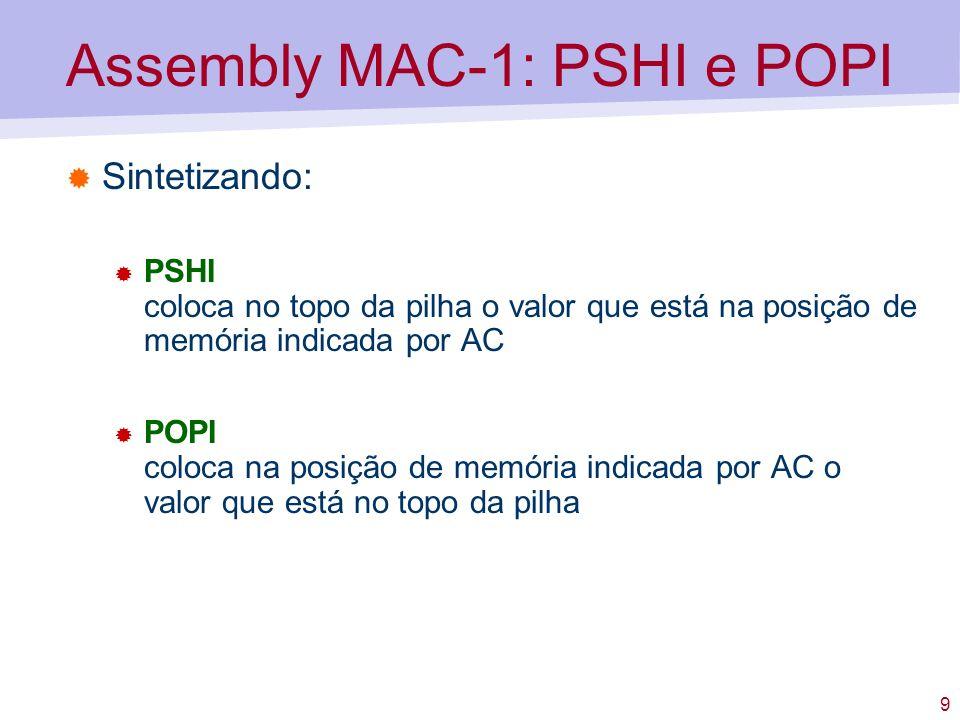 9 Assembly MAC-1: PSHI e POPI Sintetizando: PSHI coloca no topo da pilha o valor que está na posição de memória indicada por AC POPI coloca na posição de memória indicada por AC o valor que está no topo da pilha