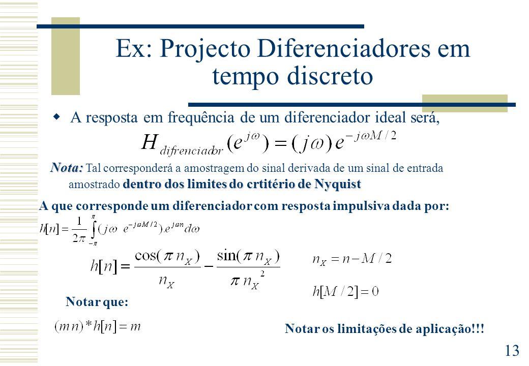 13 Ex: Projecto Diferenciadores em tempo discreto A resposta em frequência de um diferenciador ideal será, Nota: dentro dos limites do crtitério de Ny