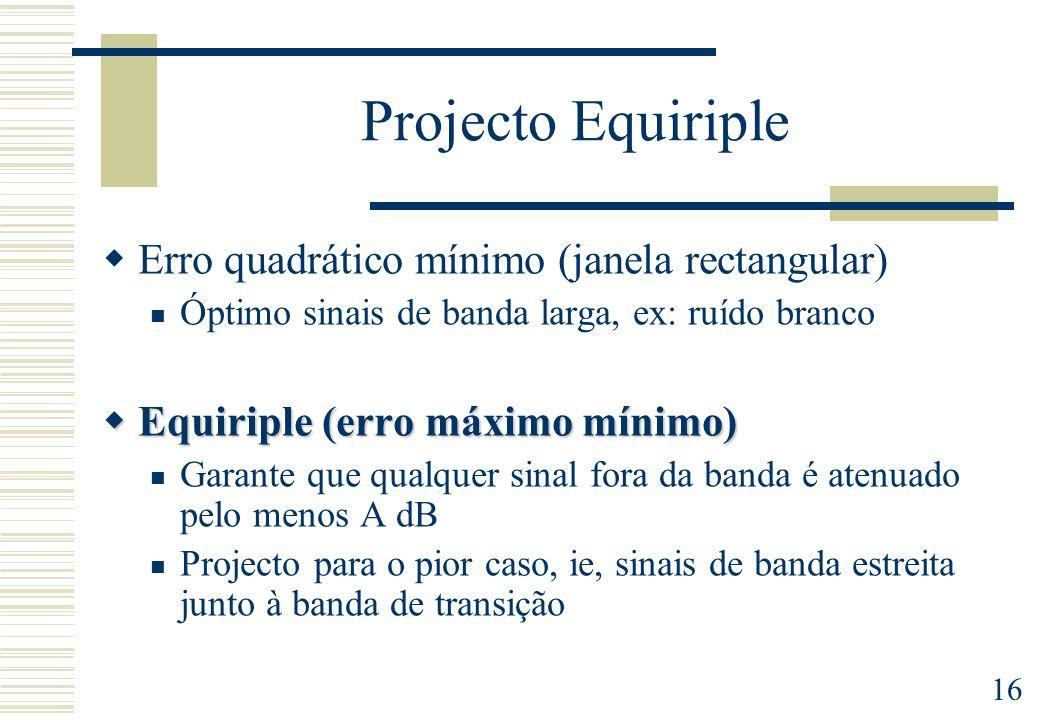 16 Projecto Equiriple Erro quadrático mínimo (janela rectangular) Óptimo sinais de banda larga, ex: ruído branco Equiriple (erro máximo mínimo) Equiri