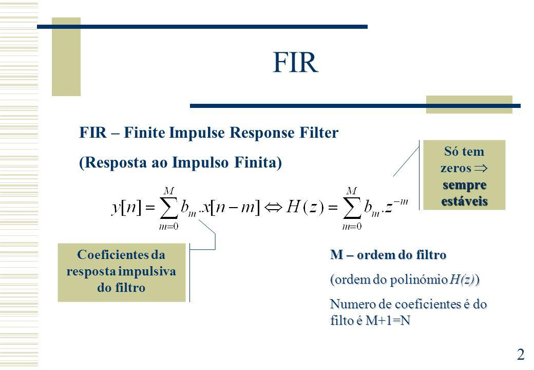 2 FIR FIR – Finite Impulse Response Filter (Resposta ao Impulso Finita) sempre estáveis Só tem zeros sempre estáveis M – ordem do filtro (ordem do pol