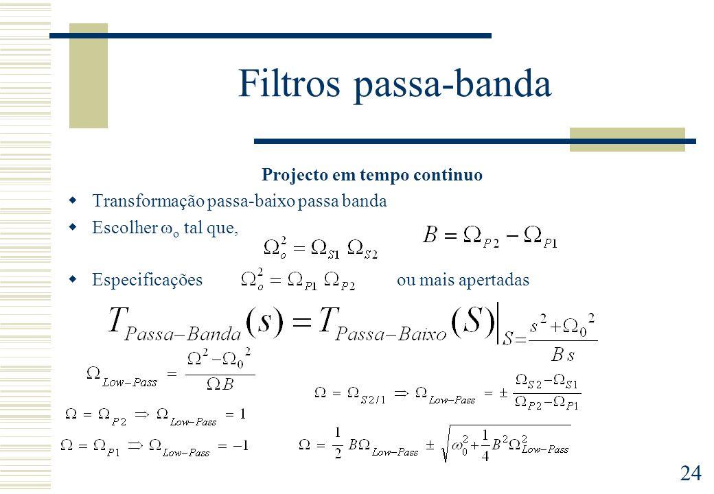 24 Filtros passa-banda Projecto em tempo continuo Transformação passa-baixo passa banda Escolher o tal que, Especificaçõesou mais apertadas