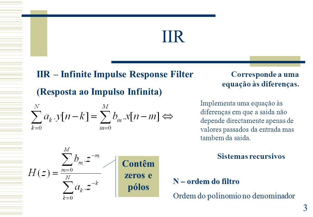 3 IIR IIR – Infinite Impulse Response Filter (Resposta ao Impulso Infinita) Contêm zeros e pólos N – ordem do filtro Ordem do polinomio no denominador