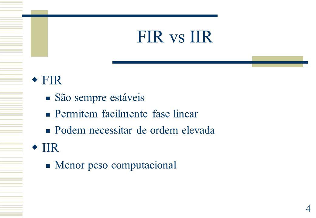 4 FIR vs IIR FIR São sempre estáveis Permitem facilmente fase linear Podem necessitar de ordem elevada IIR Menor peso computacional