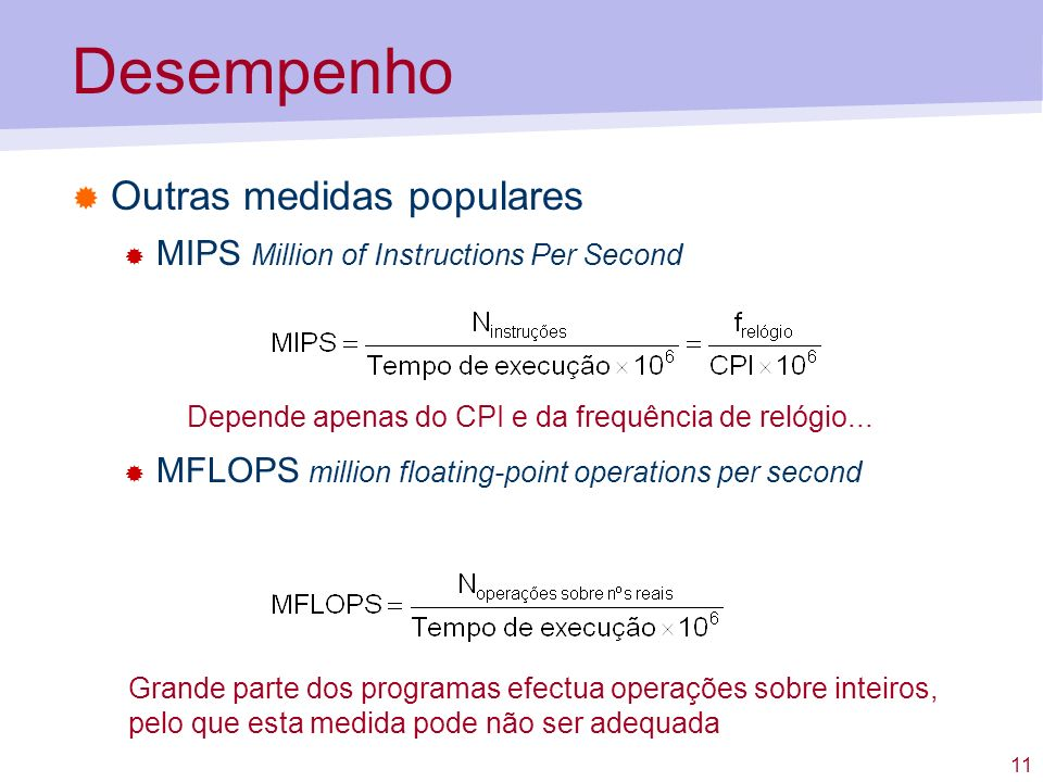 11 Desempenho Outras medidas populares MIPS Million of Instructions Per Second MFLOPS million floating-point operations per second Depende apenas do C