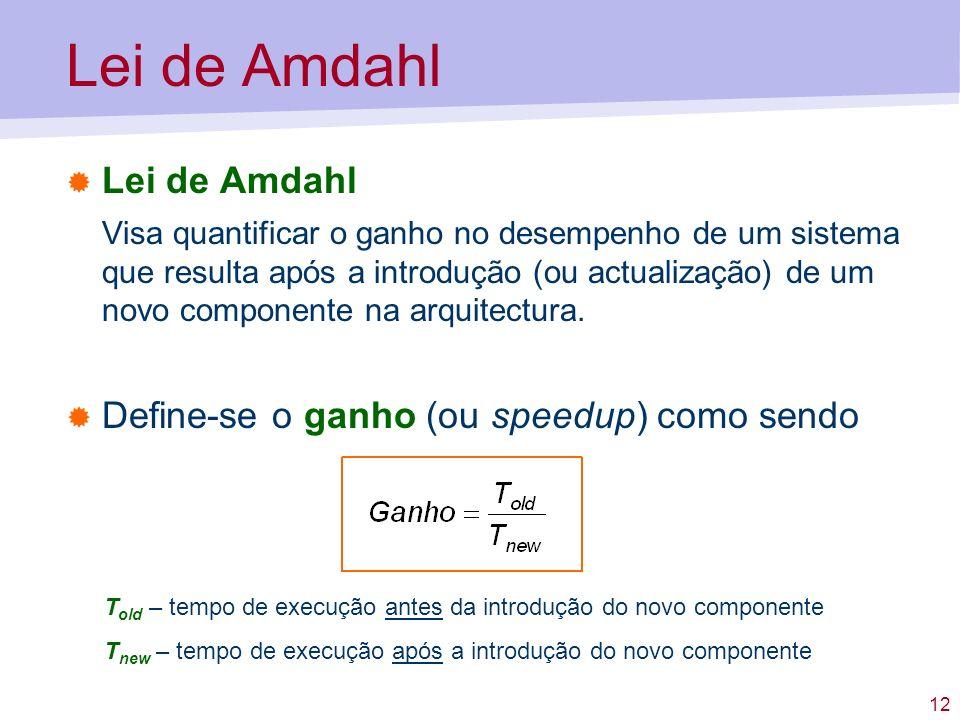 12 Lei de Amdahl Visa quantificar o ganho no desempenho de um sistema que resulta após a introdução (ou actualização) de um novo componente na arquite