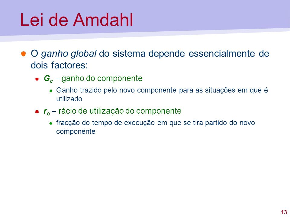 13 Lei de Amdahl O ganho global do sistema depende essencialmente de dois factores: G c – ganho do componente Ganho trazido pelo novo componente para