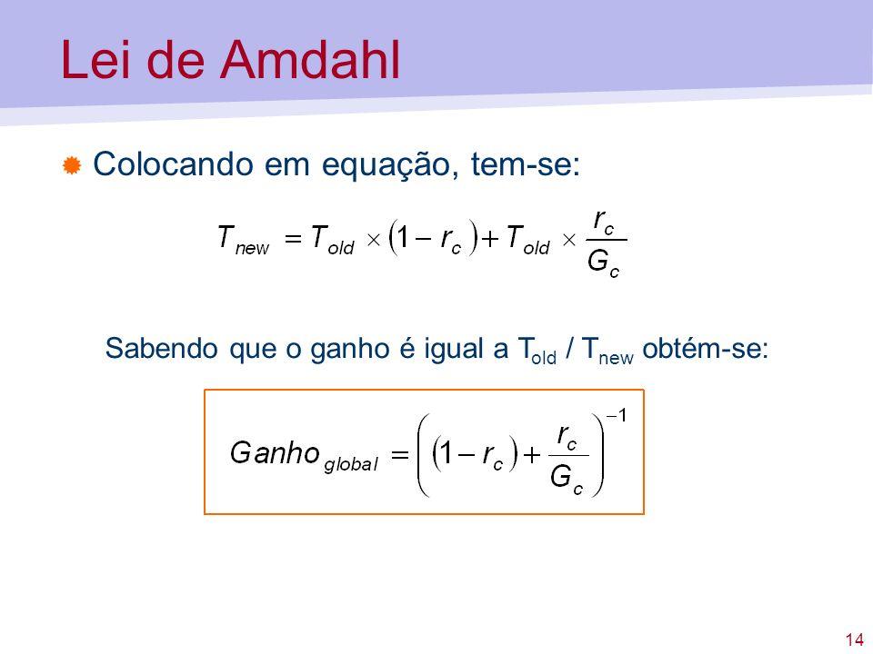 14 Lei de Amdahl Colocando em equação, tem-se: Sabendo que o ganho é igual a T old / T new obtém-se: