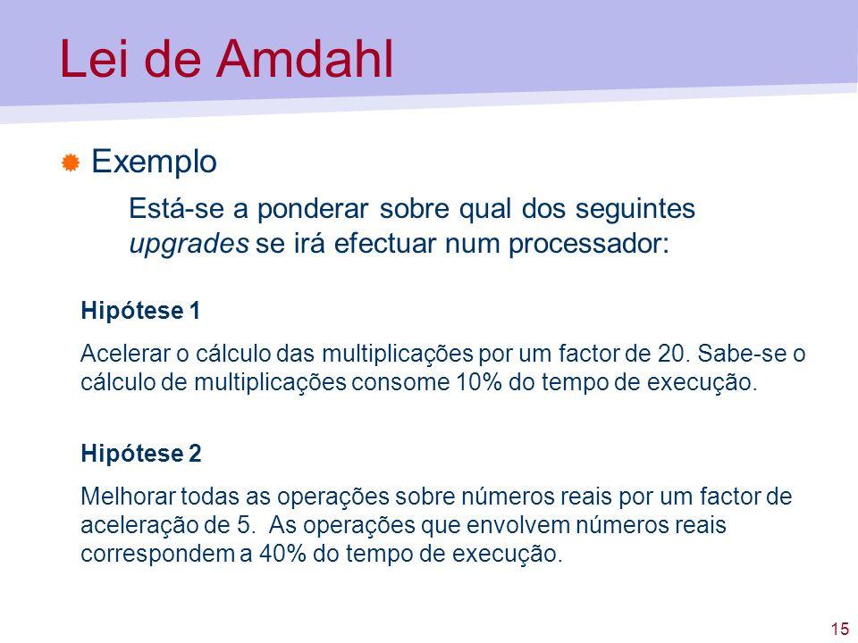 15 Lei de Amdahl Exemplo Está-se a ponderar sobre qual dos seguintes upgrades se irá efectuar num processador: Hipótese 1 Acelerar o cálculo das multi