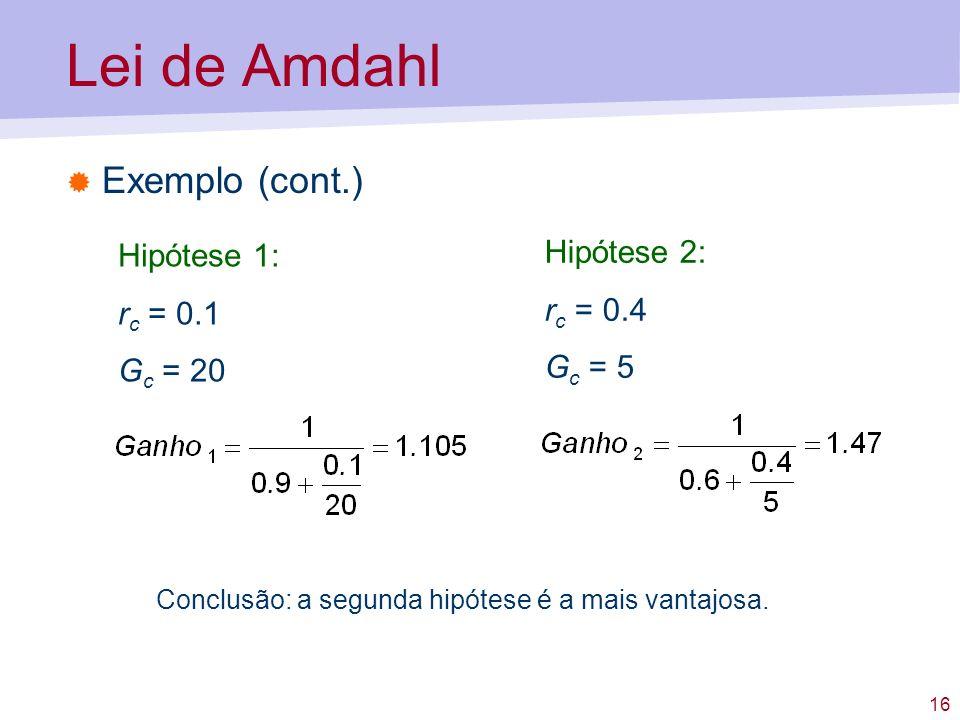 16 Lei de Amdahl Exemplo (cont.) Hipótese 1: r c = 0.1 G c = 20 Hipótese 2: r c = 0.4 G c = 5 Conclusão: a segunda hipótese é a mais vantajosa.