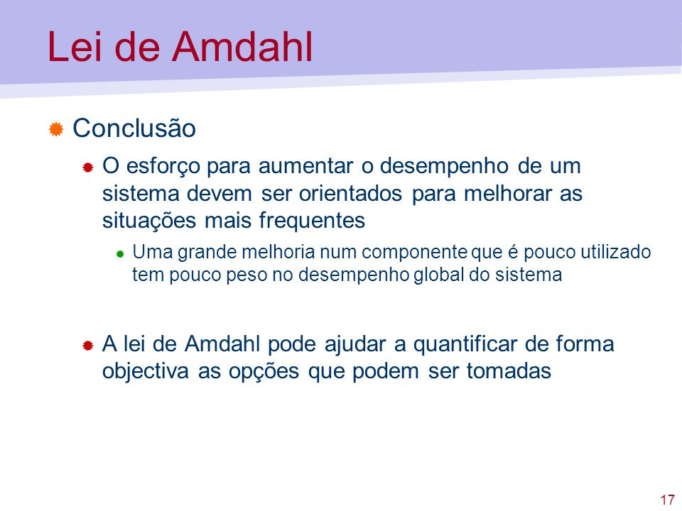 17 Lei de Amdahl Conclusão O esforço para aumentar o desempenho de um sistema devem ser orientados para melhorar as situações mais frequentes Uma gran