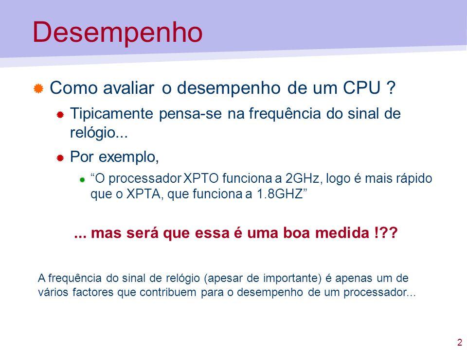 2 Desempenho Como avaliar o desempenho de um CPU ? Tipicamente pensa-se na frequência do sinal de relógio... Por exemplo, O processador XPTO funciona