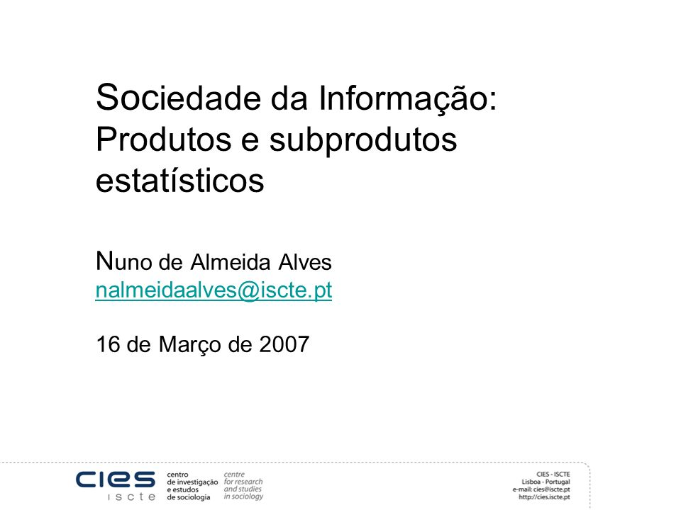Soc iedade da Informação: Produtos e subprodutos estatísticos N uno de Almeida Alves nalmeidaalves@iscte.pt 16 de Março de 2007 nalmeidaalves@iscte.pt