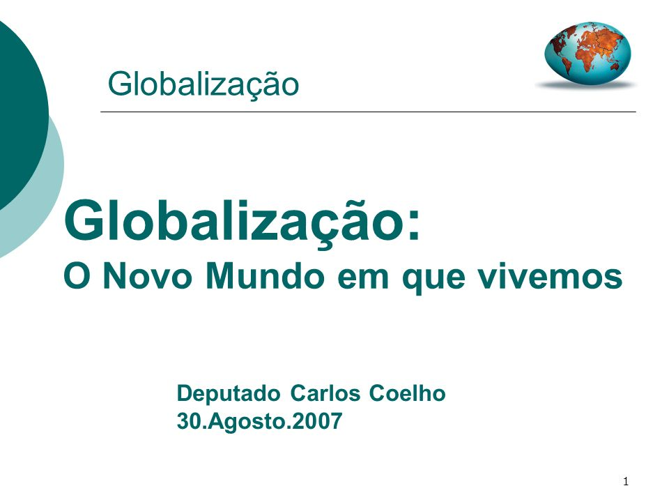1 Globalização Globalização: O Novo Mundo em que vivemos Deputado Carlos Coelho 30.Agosto.2007