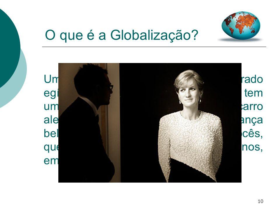 10 O que é a Globalização? Uma princesa inglesa, com um namorado egípcio que usava um relógio suíço, tem um acidente num túnel francês, num carro alem