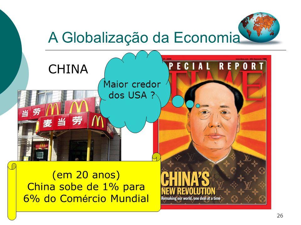 26 A Globalização da Economia CHINA Maior credor dos USA ? (em 20 anos) China sobe de 1% para 6% do Com é rcio Mundial