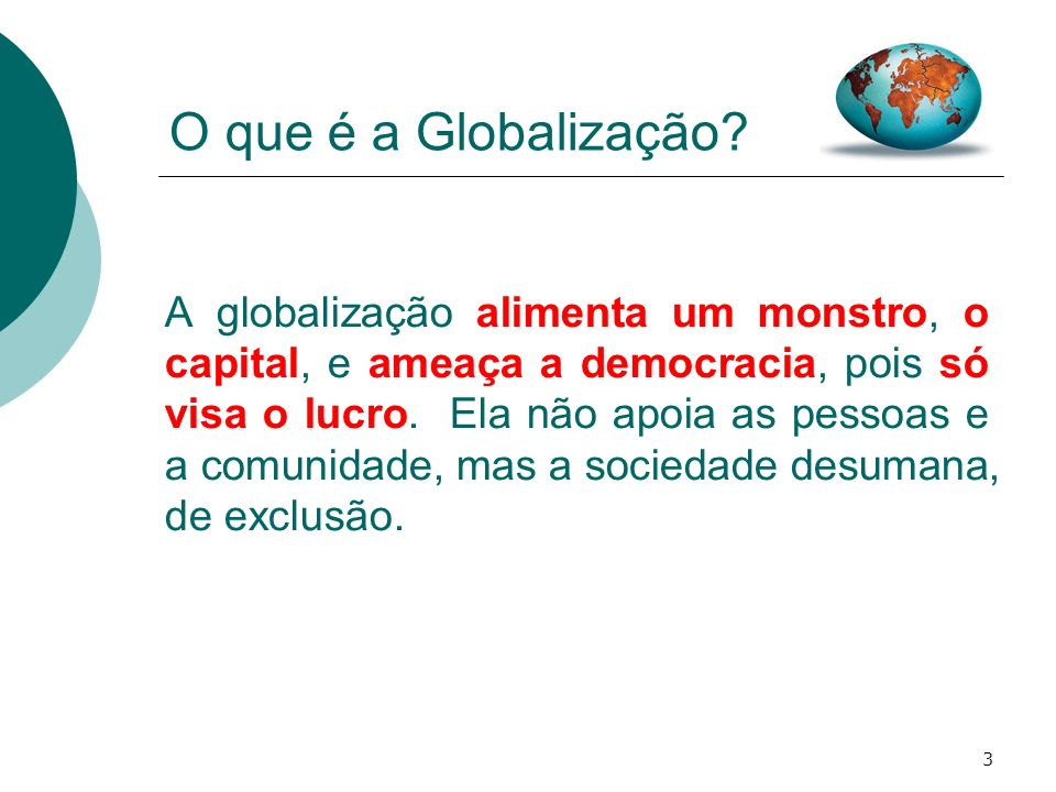 3 O que é a Globalização? A globalização alimenta um monstro, o capital, e ameaça a democracia, pois só visa o lucro. Ela não apoia as pessoas e a com