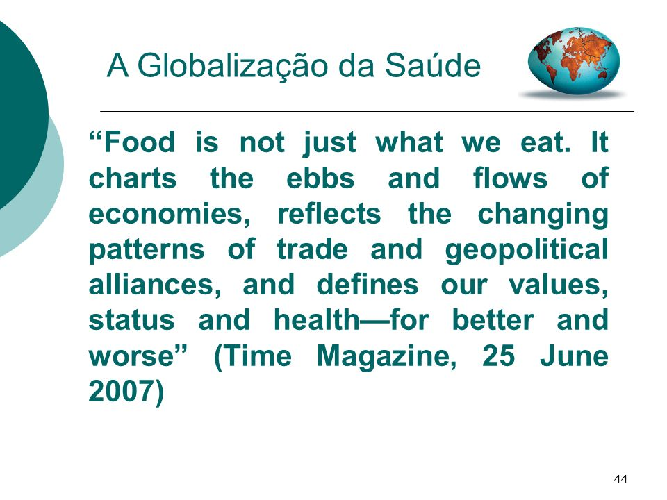 44 A Globalização da Saúde Food is not just what we eat. It charts the ebbs and flows of economies, reflects the changing patterns of trade and geopol