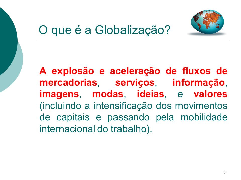 5 O que é a Globalização? A explosão e aceleração de fluxos de mercadorias, serviços, informação, imagens, modas, ideias, e valores (incluindo a inten