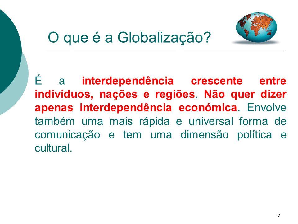 6 O que é a Globalização? É a interdependência crescente entre indivíduos, nações e regiões. Não quer dizer apenas interdependência económica. Envolve
