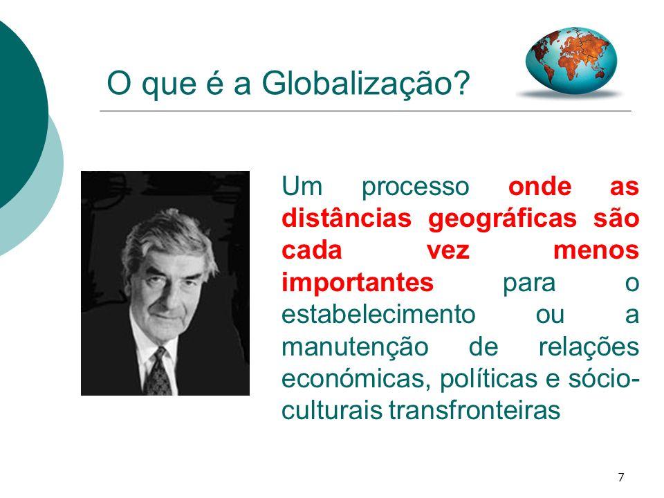 7 O que é a Globalização? Um processo onde as distâncias geográficas são cada vez menos importantes para o estabelecimento ou a manutenção de relações