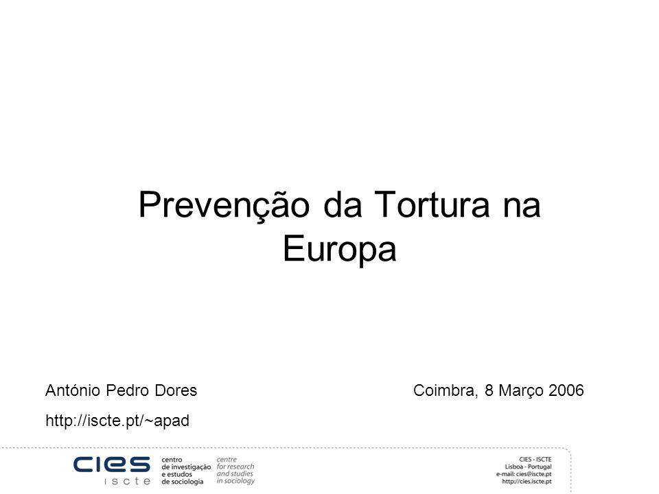 Prevenção da Tortura na Europa António Pedro Dores Coimbra, 8 Março 2006 http://iscte.pt/~apad