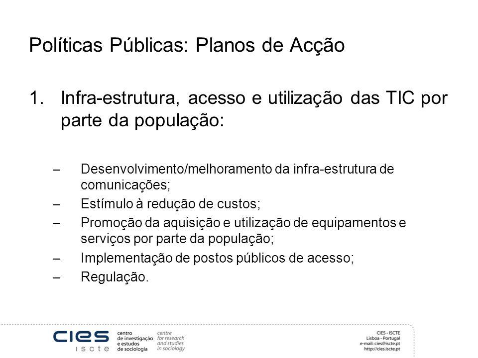 Políticas Públicas: Planos de Acção 1.Infra-estrutura, acesso e utilização das TIC por parte da população: –Desenvolvimento/melhoramento da infra-estrutura de comunicações; –Estímulo à redução de custos; –Promoção da aquisição e utilização de equipamentos e serviços por parte da população; –Implementação de postos públicos de acesso; –Regulação.