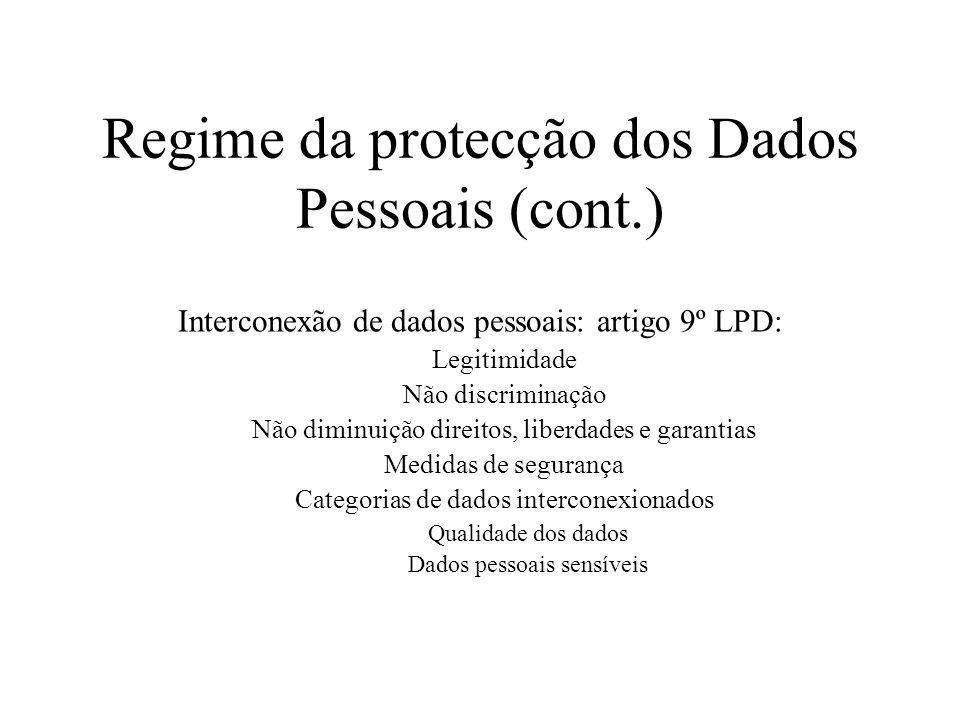 Regime da protecção dos Dados Pessoais (cont.) Interconexão de dados pessoais: artigo 9º LPD: Legitimidade Não discriminação Não diminuição direitos,