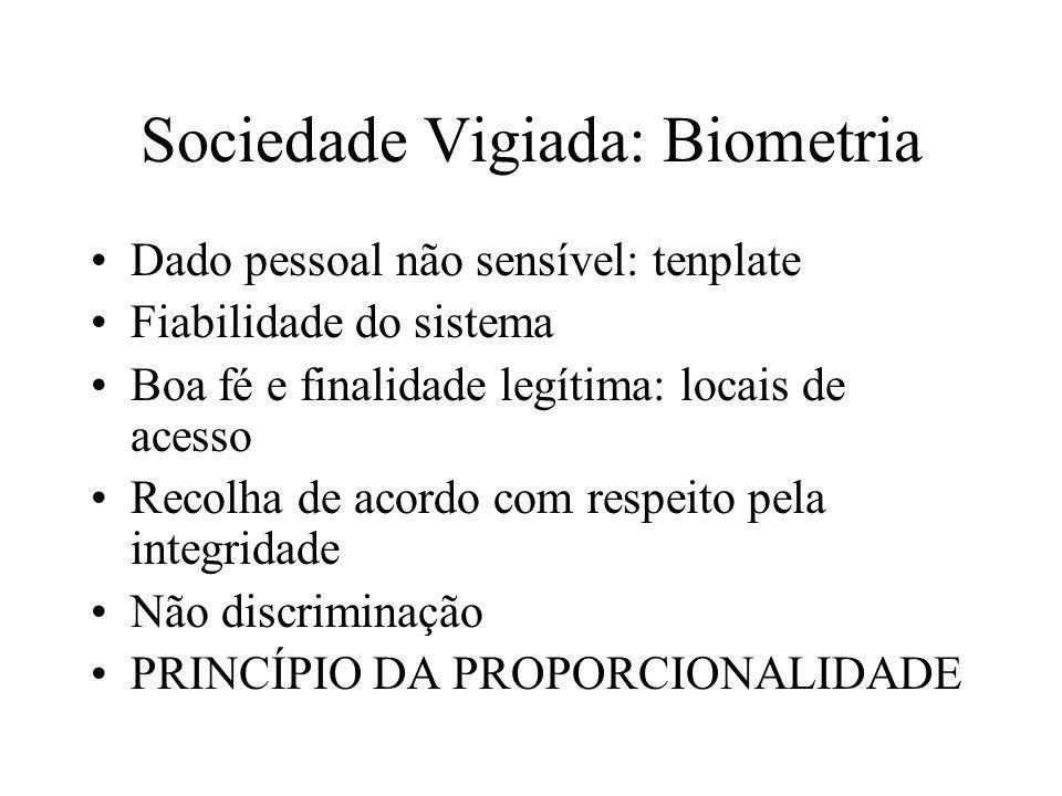 Sociedade Vigiada: Biometria Dado pessoal não sensível: tenplate Fiabilidade do sistema Boa fé e finalidade legítima: locais de acesso Recolha de acor