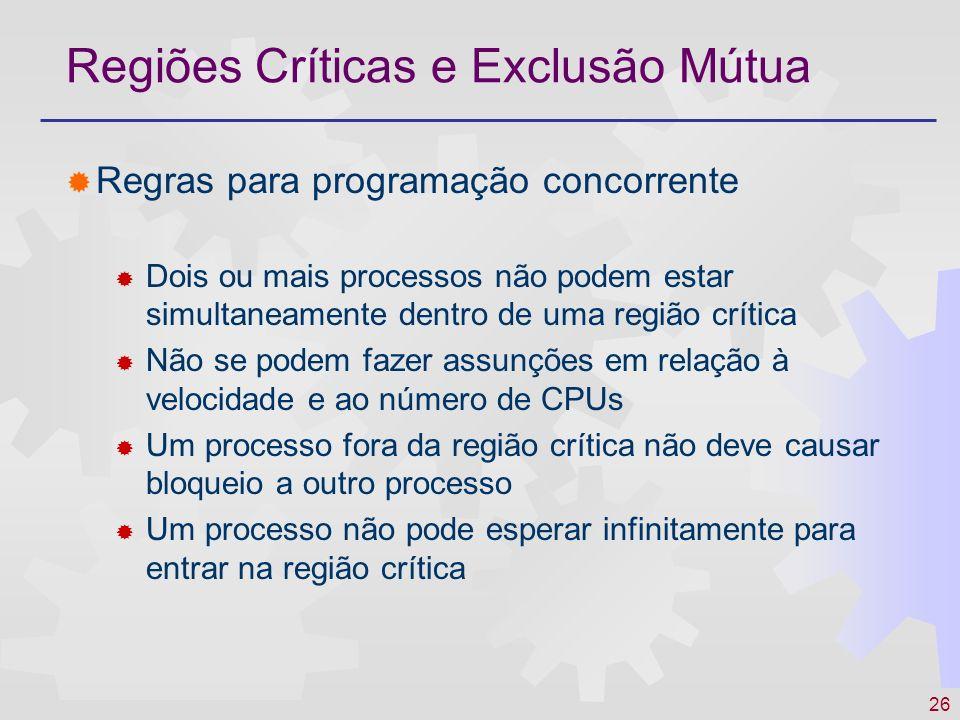 26 Regiões Críticas e Exclusão Mútua Regras para programação concorrente Dois ou mais processos não podem estar simultaneamente dentro de uma região c