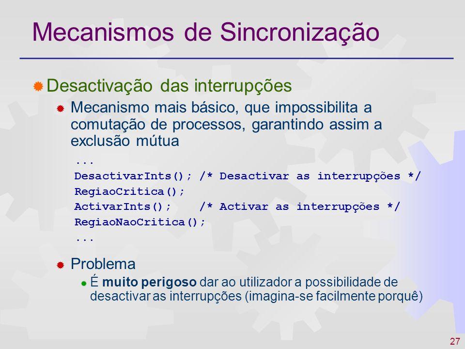27 Mecanismos de Sincronização Desactivação das interrupções Mecanismo mais básico, que impossibilita a comutação de processos, garantindo assim a exc