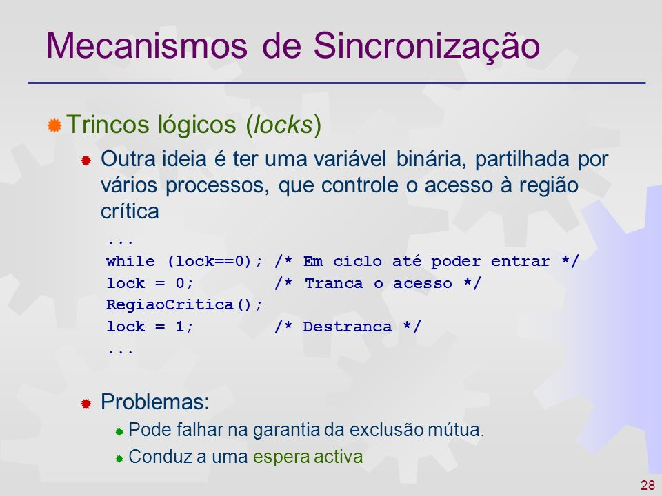 28 Mecanismos de Sincronização Trincos lógicos (locks) Outra ideia é ter uma variável binária, partilhada por vários processos, que controle o acesso