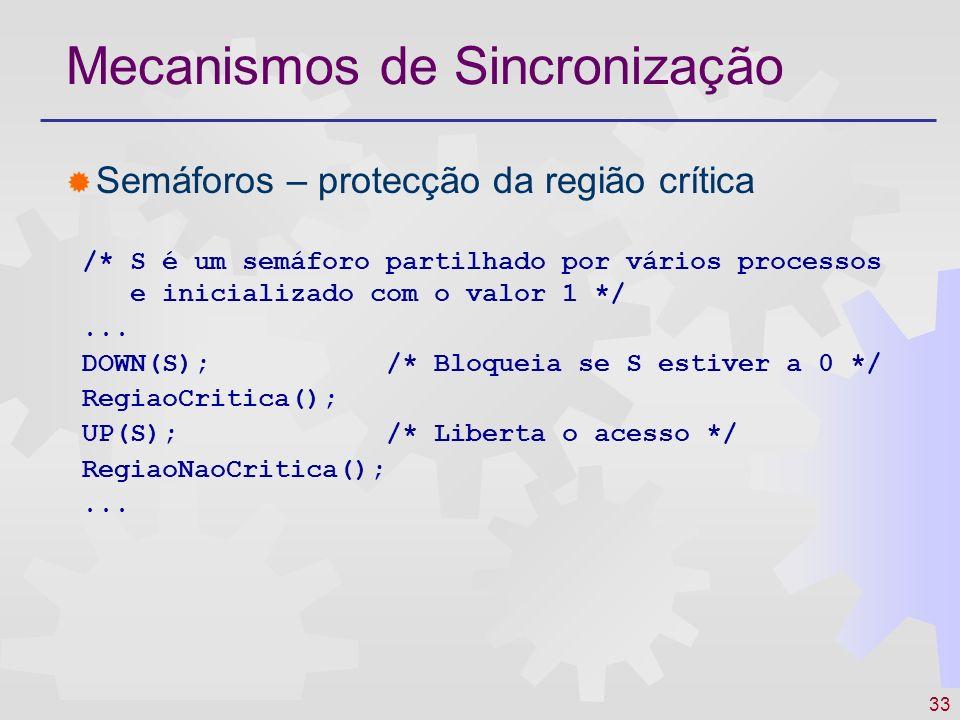 33 Mecanismos de Sincronização Semáforos – protecção da região crítica /* S é um semáforo partilhado por vários processos e inicializado com o valor 1