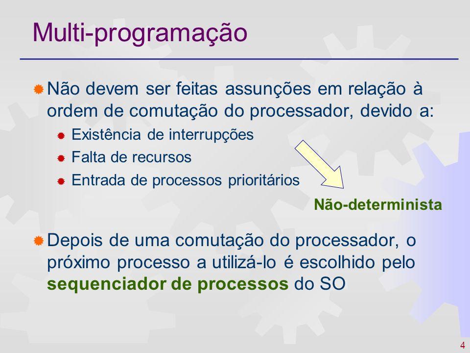 4 Multi-programação Não devem ser feitas assunções em relação à ordem de comutação do processador, devido a: Existência de interrupções Falta de recur