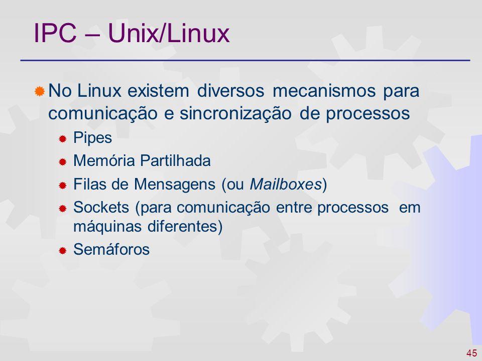 45 IPC – Unix/Linux No Linux existem diversos mecanismos para comunicação e sincronização de processos Pipes Memória Partilhada Filas de Mensagens (ou