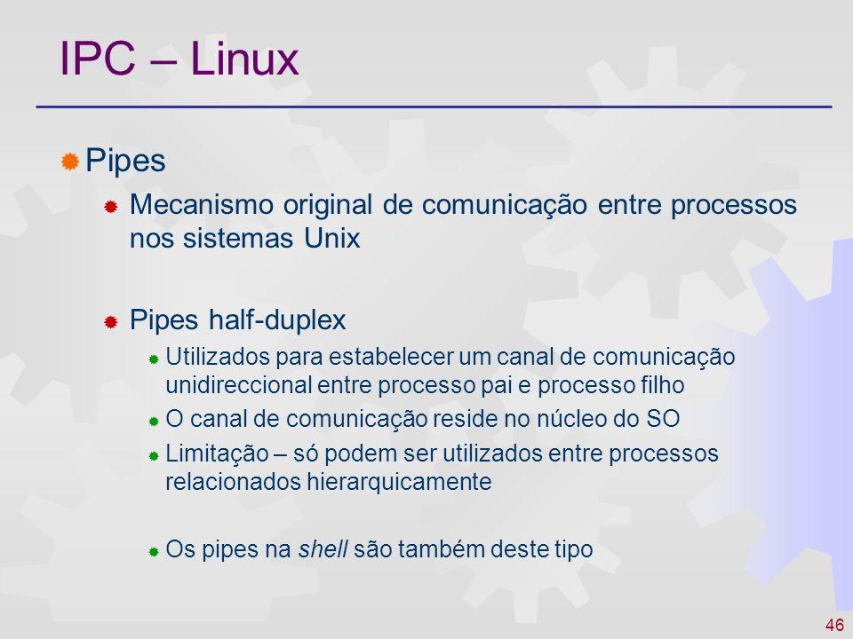 46 IPC – Linux Pipes Mecanismo original de comunicação entre processos nos sistemas Unix Pipes half-duplex Utilizados para estabelecer um canal de com