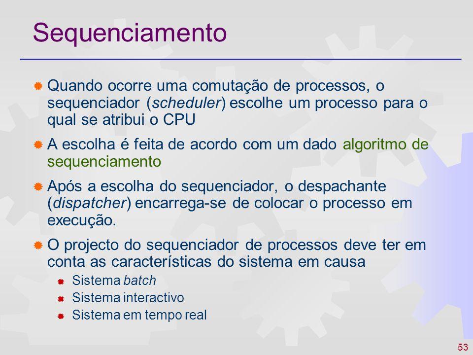 53 Sequenciamento Quando ocorre uma comutação de processos, o sequenciador (scheduler) escolhe um processo para o qual se atribui o CPU A escolha é fe
